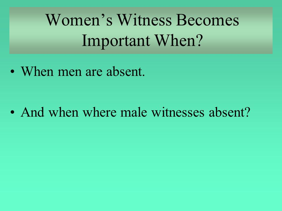 Women's Witness Becomes Important When? When men are absent. And when where male witnesses absent?