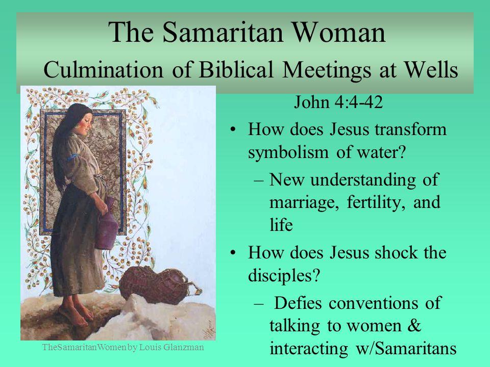 The Samaritan Woman Culmination of Biblical Meetings at Wells John 4:4-42 How does Jesus transform symbolism of water? –New understanding of marriage,