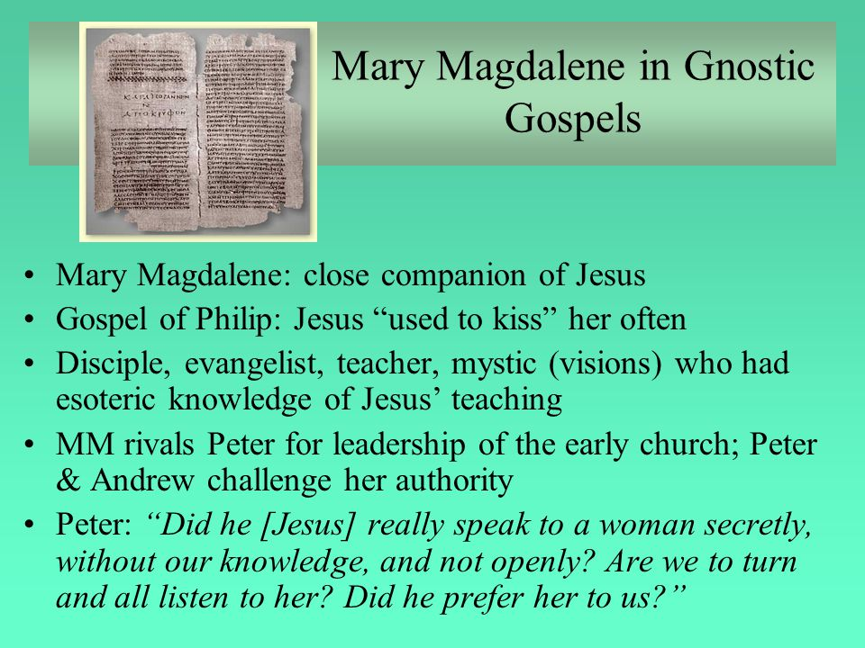 """Mary Magdalene in Gnostic Gospels Mary Magdalene: close companion of Jesus Gospel of Philip: Jesus """"used to kiss"""" her often Disciple, evangelist, teac"""