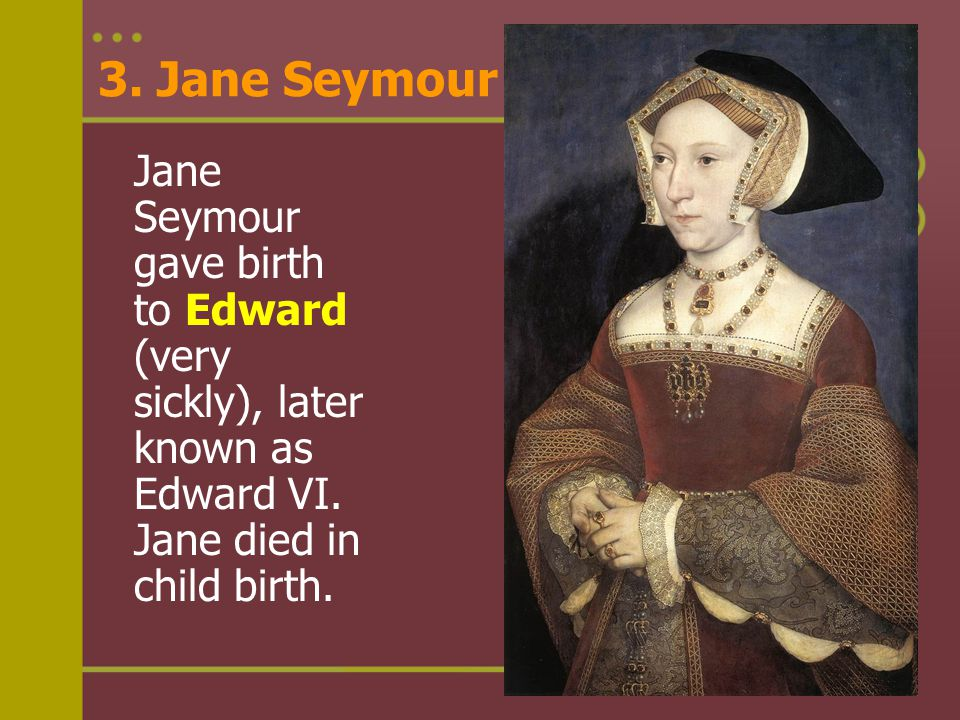 3. Jane Seymour Jane Seymour gave birth to Edward (very sickly), later known as Edward VI. Jane died in child birth. Back