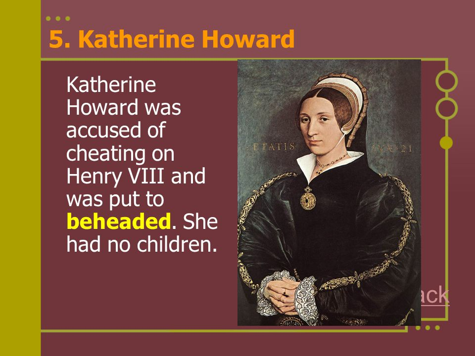 5. Katherine Howard Katherine Howard was accused of cheating on Henry VIII and was put to beheaded. She had no children. Back