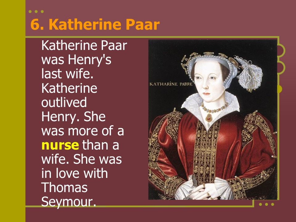 6. Katherine Paar Katherine Paar was Henry's last wife. Katherine outlived Henry. She was more of a nurse than a wife. She was in love with Thomas Sey