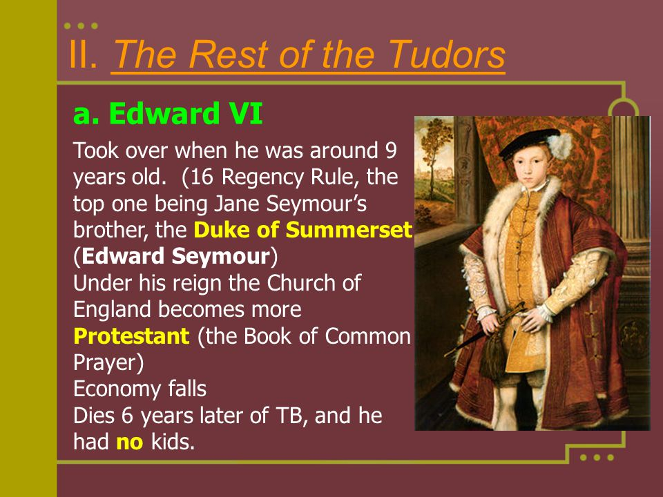 II. The Rest of the Tudors a. Edward VI Took over when he was around 9 years old. (16 Regency Rule, the top one being Jane Seymour's brother, the Duke