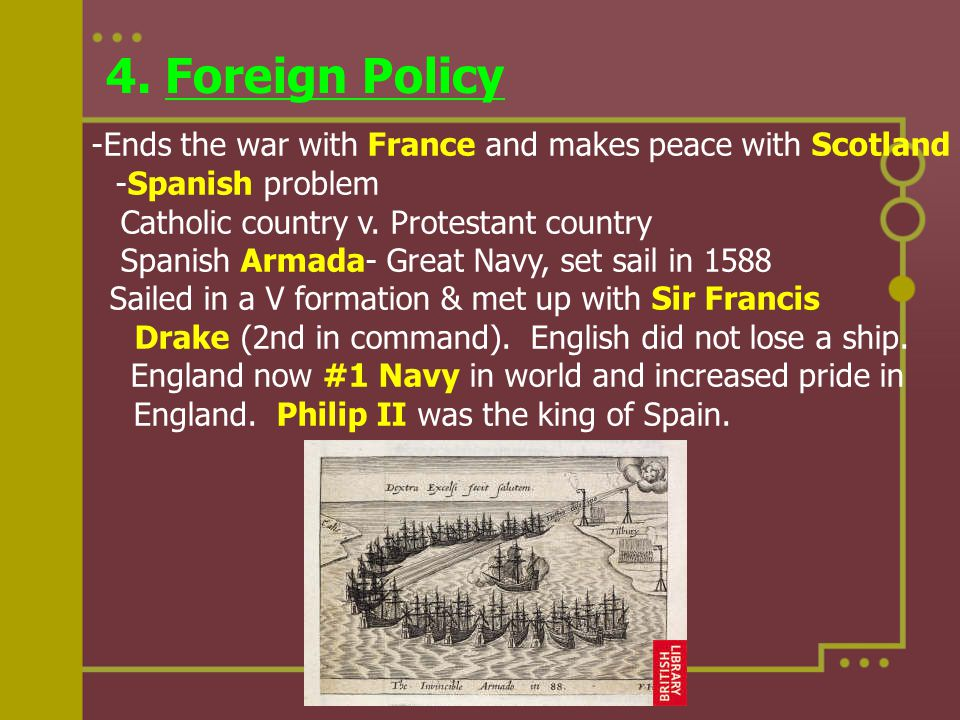 4. Foreign Policy -Ends the war with France and makes peace with Scotland -Spanish problem Catholic country v. Protestant country Spanish Armada- Grea