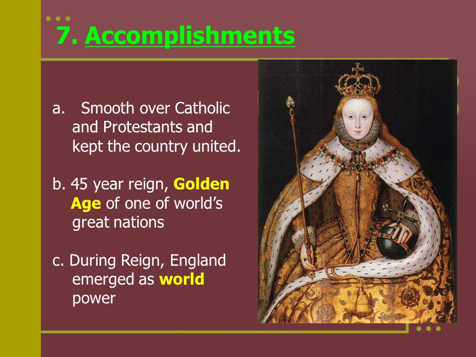 7. Accomplishments a. Smooth over Catholic and Protestants and kept the country united. b. 45 year reign, Golden Age of one of world's great nations c