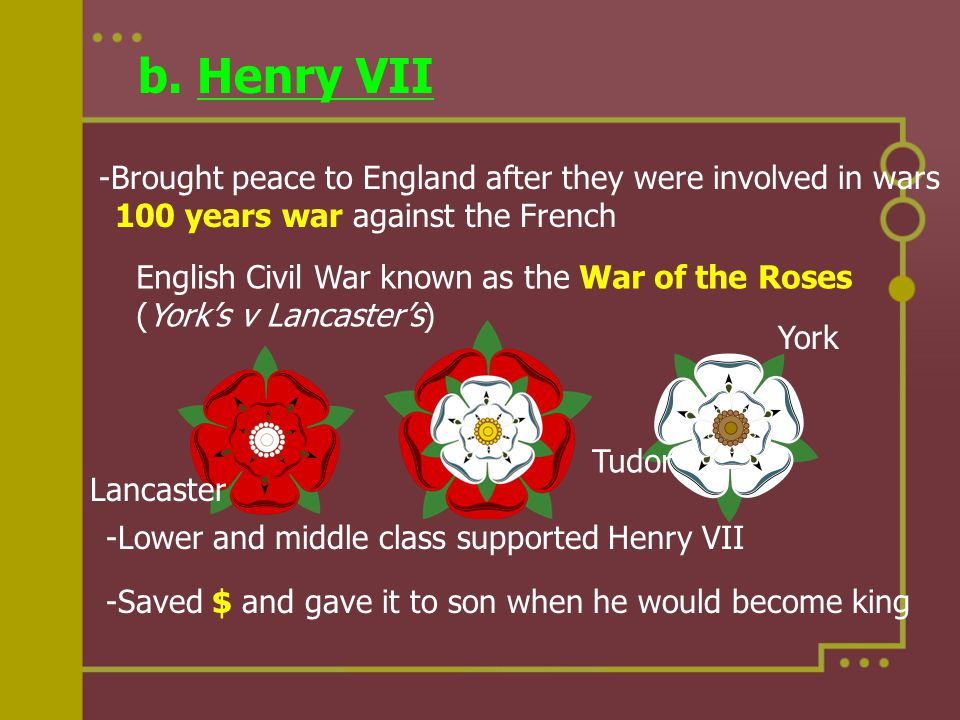 b. Henry VII -Brought peace to England after they were involved in wars 100 years war against the French English Civil War known as the War of the Ros