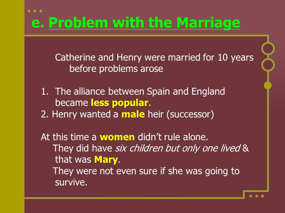 e. Problem with the Marriage Catherine and Henry were married for 10 years before problems arose 1.The alliance between Spain and England became less
