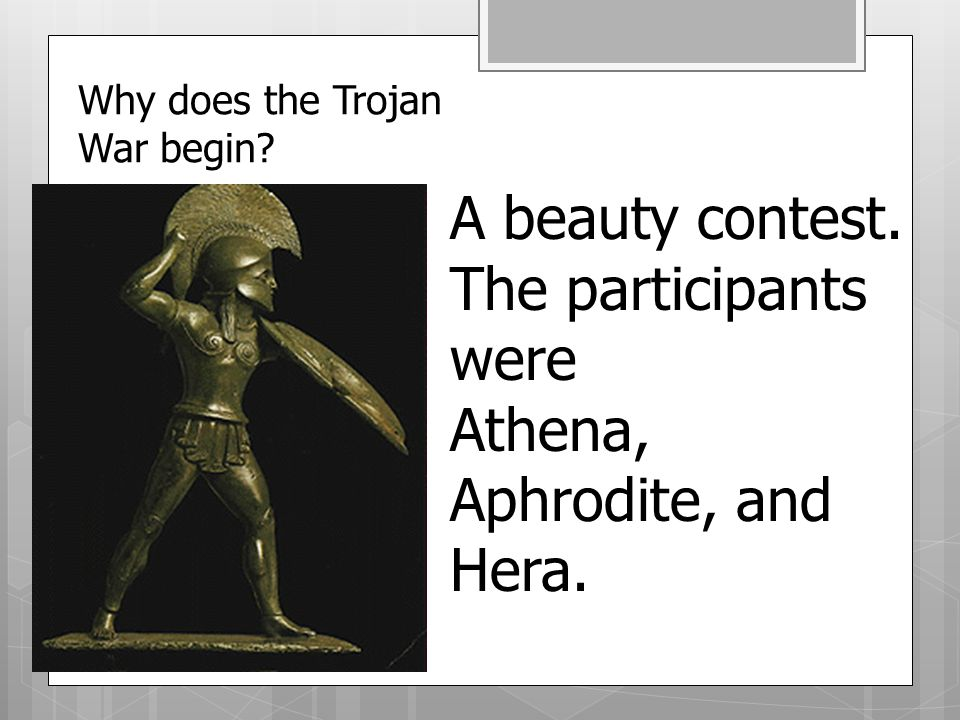 Why does the Trojan War begin A beauty contest. The participants were Athena, Aphrodite, and Hera.