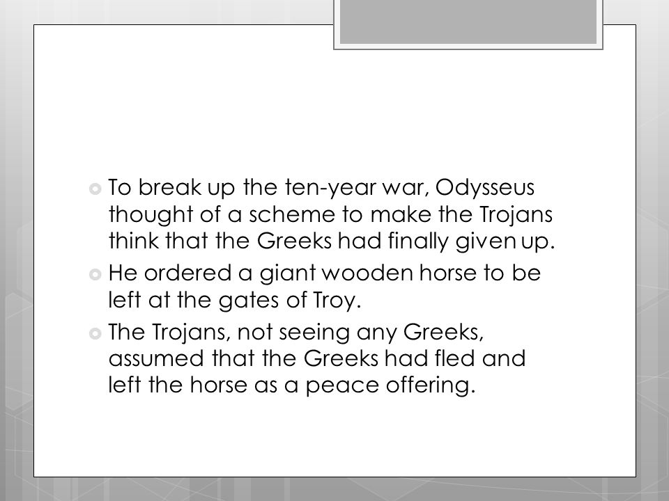  To break up the ten-year war, Odysseus thought of a scheme to make the Trojans think that the Greeks had finally given up.