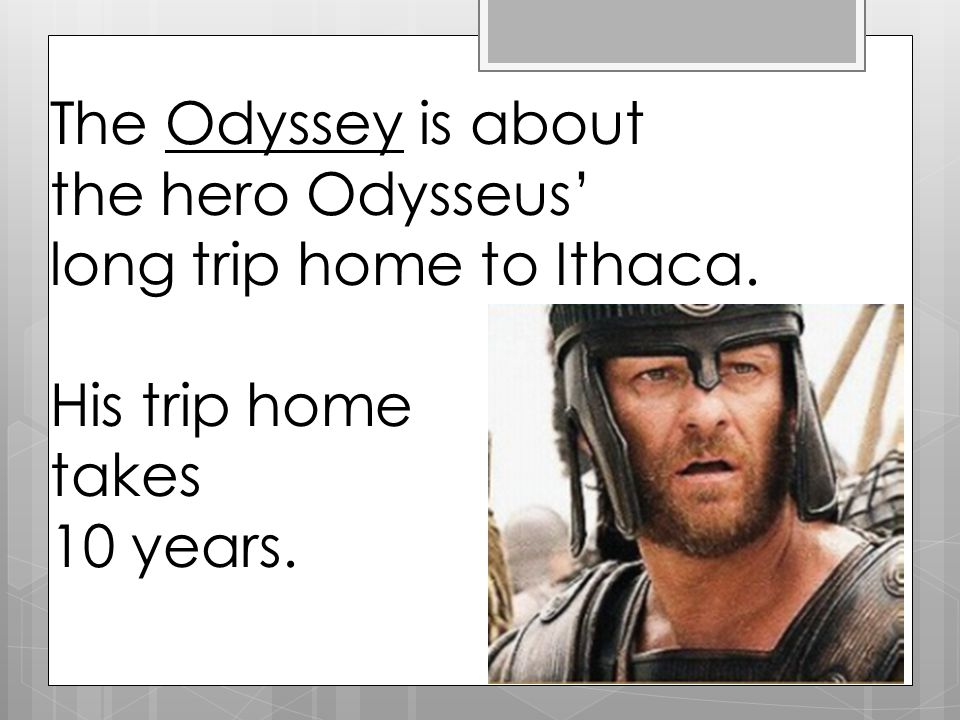 The Odyssey is about the hero Odysseus' long trip home to Ithaca. His trip home takes 10 years.