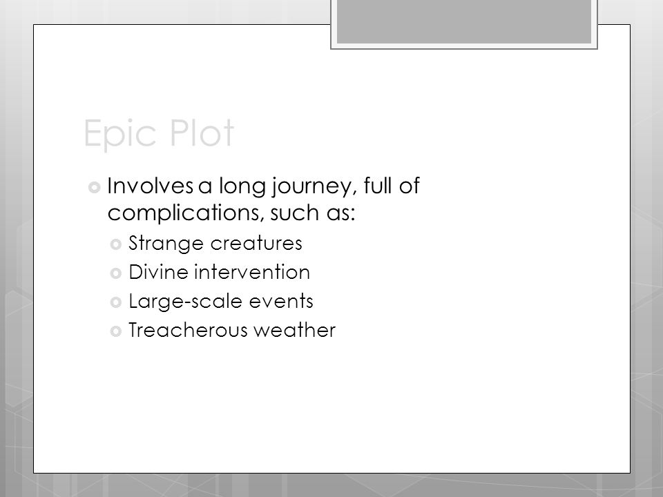 Epic Plot  Involves a long journey, full of complications, such as:  Strange creatures  Divine intervention  Large-scale events  Treacherous weather