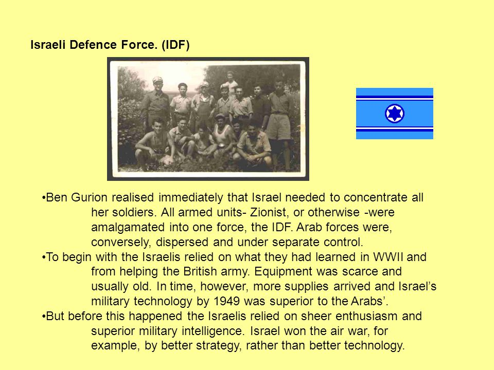 Israeli Defence Force. (IDF) Ben Gurion realised immediately that Israel needed to concentrate all her soldiers. All armed units- Zionist, or otherwis