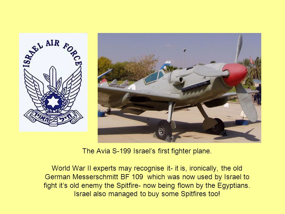 The Avia S-199 Israel's first fighter plane. World War II experts may recognise it- it is, ironically, the old German Messerschmitt BF 109 which was n