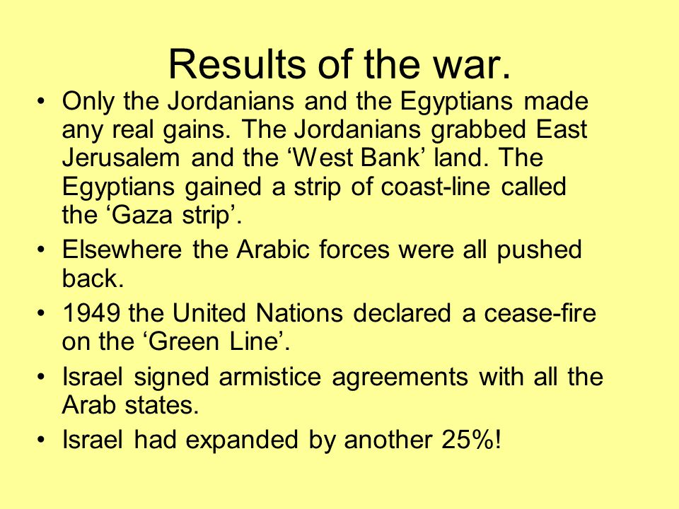 Results of the war. Only the Jordanians and the Egyptians made any real gains. The Jordanians grabbed East Jerusalem and the 'West Bank' land. The Egy