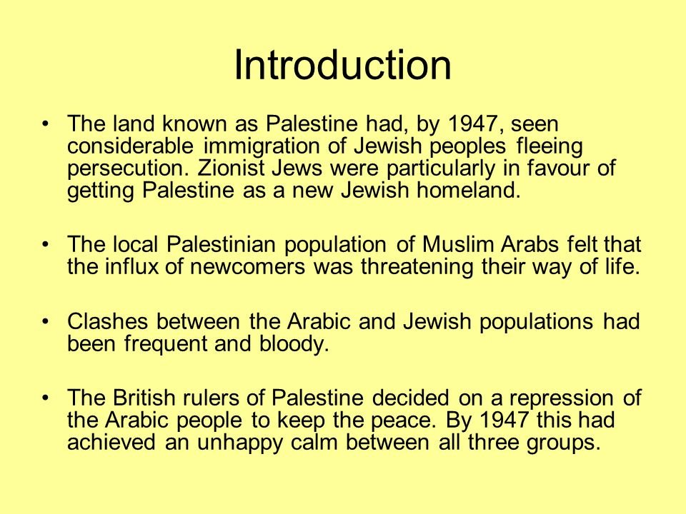 Introduction The land known as Palestine had, by 1947, seen considerable immigration of Jewish peoples fleeing persecution. Zionist Jews were particul