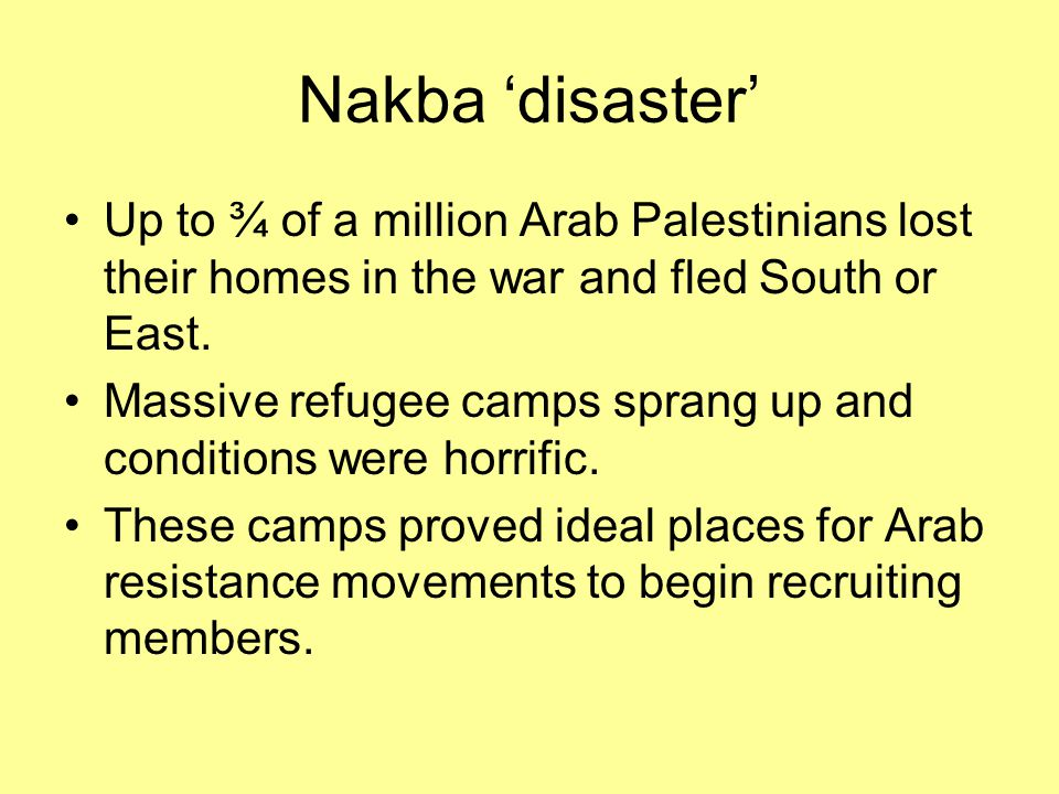 Nakba 'disaster' Up to ¾ of a million Arab Palestinians lost their homes in the war and fled South or East. Massive refugee camps sprang up and condit