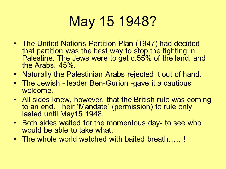 May 15 1948? The United Nations Partition Plan (1947) had decided that partition was the best way to stop the fighting in Palestine. The Jews were to