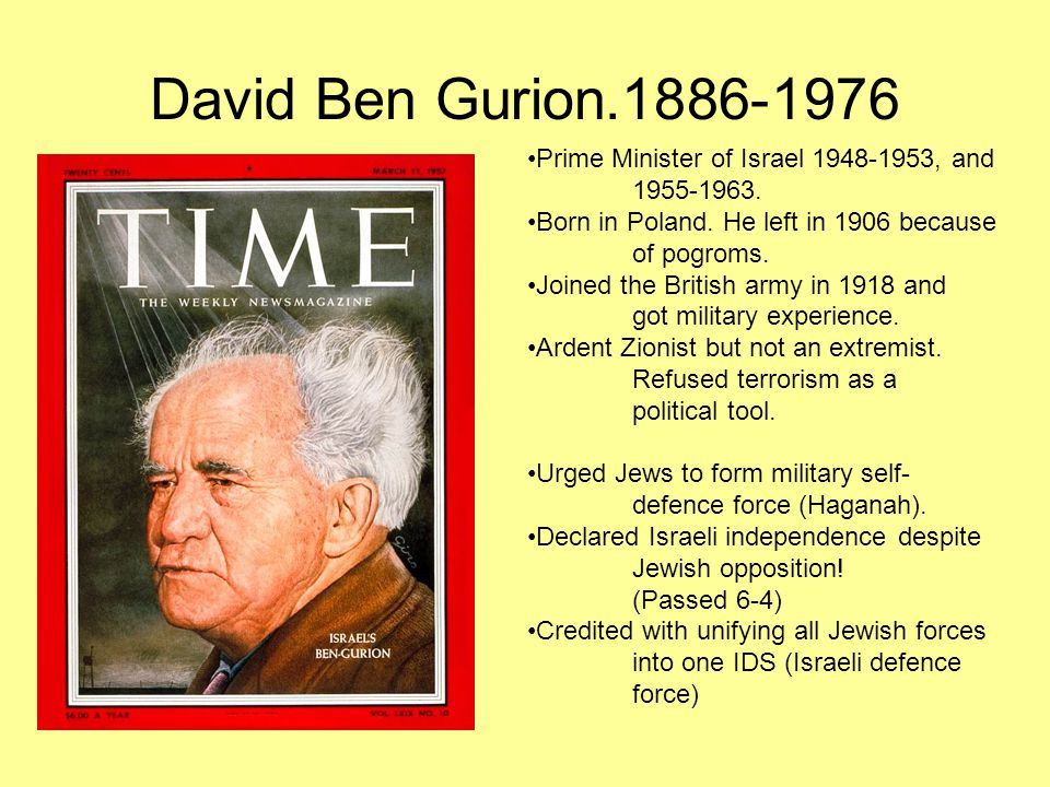 David Ben Gurion.1886-1976 Prime Minister of Israel 1948-1953, and 1955-1963. Born in Poland. He left in 1906 because of pogroms. Joined the British a