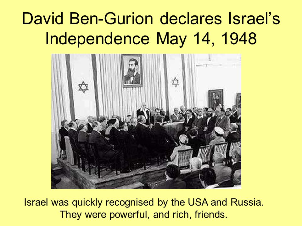 David Ben-Gurion declares Israel's Independence May 14, 1948 Israel was quickly recognised by the USA and Russia.