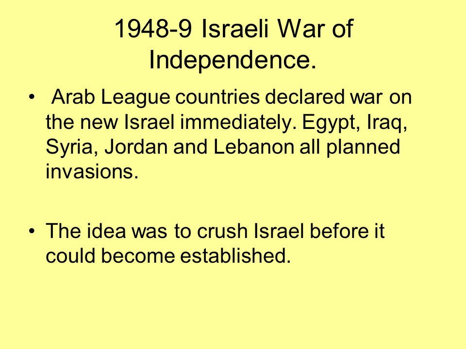 1948-9 Israeli War of Independence. Arab League countries declared war on the new Israel immediately. Egypt, Iraq, Syria, Jordan and Lebanon all plann