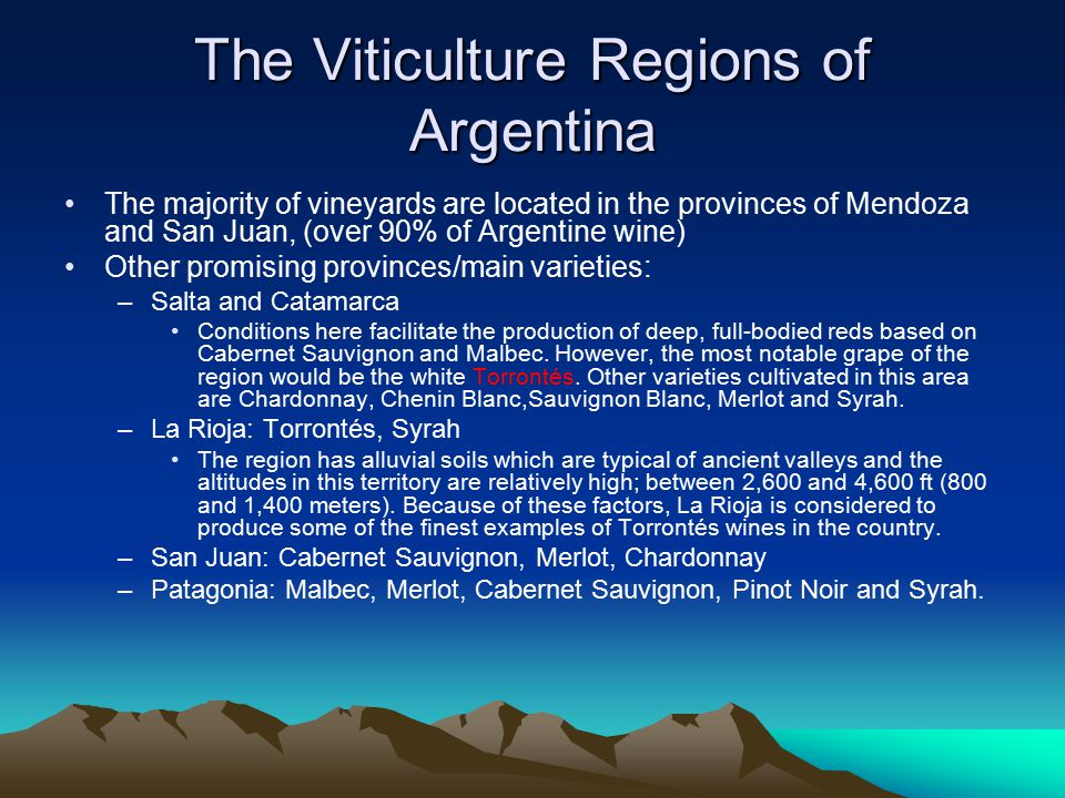 The Viticulture Regions of Argentina The majority of vineyards are located in the provinces of Mendoza and San Juan, (over 90% of Argentine wine) Other promising provinces/main varieties: –Salta and Catamarca Conditions here facilitate the production of deep, full-bodied reds based on Cabernet Sauvignon and Malbec.