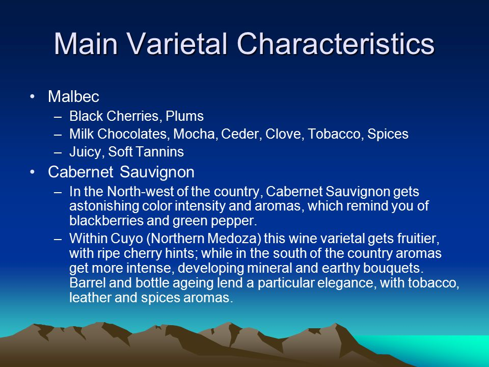 Main Varietal Characteristics Malbec –Black Cherries, Plums –Milk Chocolates, Mocha, Ceder, Clove, Tobacco, Spices –Juicy, Soft Tannins Cabernet Sauvignon –In the North-west of the country, Cabernet Sauvignon gets astonishing color intensity and aromas, which remind you of blackberries and green pepper.