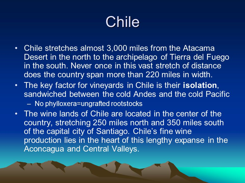 Chile Chile stretches almost 3,000 miles from the Atacama Desert in the north to the archipelago of Tierra del Fuego in the south.