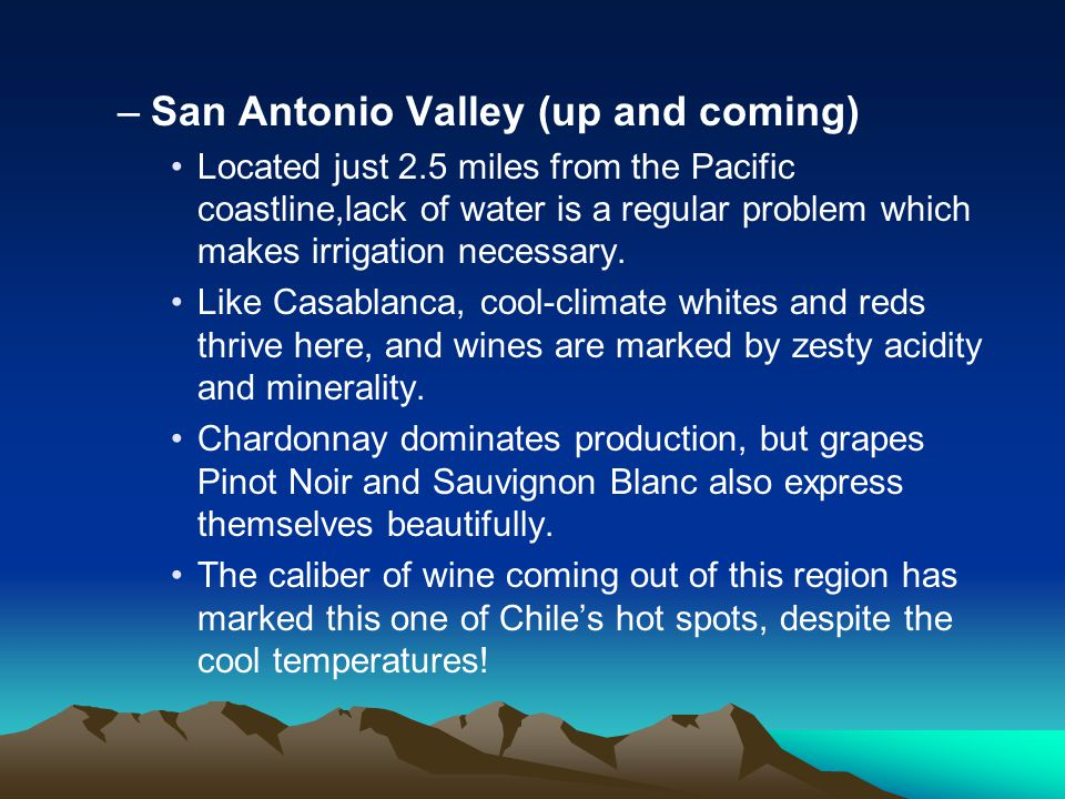 –San Antonio Valley (up and coming) Located just 2.5 miles from the Pacific coastline,lack of water is a regular problem which makes irrigation necessary.