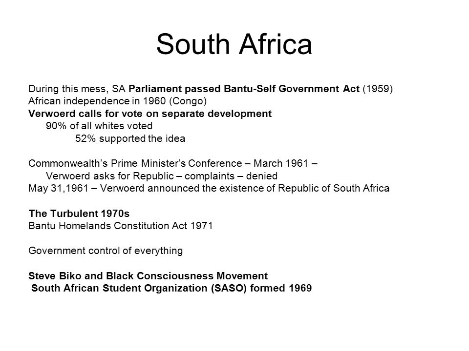 South Africa During this mess, SA Parliament passed Bantu-Self Government Act (1959) African independence in 1960 (Congo) Verwoerd calls for vote on separate development 90% of all whites voted 52% supported the idea Commonwealth's Prime Minister's Conference – March 1961 – Verwoerd asks for Republic – complaints – denied May 31,1961 – Verwoerd announced the existence of Republic of South Africa The Turbulent 1970s Bantu Homelands Constitution Act 1971 Government control of everything Steve Biko and Black Consciousness Movement South African Student Organization (SASO) formed 1969