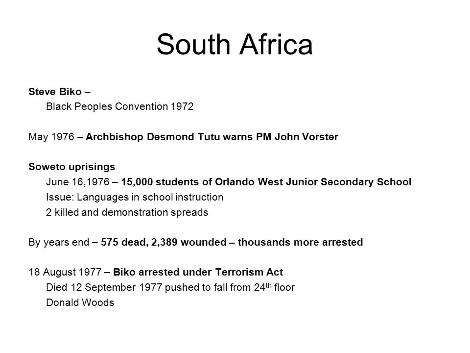 South Africa Steve Biko – Black Peoples Convention 1972 May 1976 – Archbishop Desmond Tutu warns PM John Vorster Soweto uprisings June 16,1976 – 15,000 students of Orlando West Junior Secondary School Issue: Languages in school instruction 2 killed and demonstration spreads By years end – 575 dead, 2,389 wounded – thousands more arrested 18 August 1977 – Biko arrested under Terrorism Act Died 12 September 1977 pushed to fall from 24 th floor Donald Woods