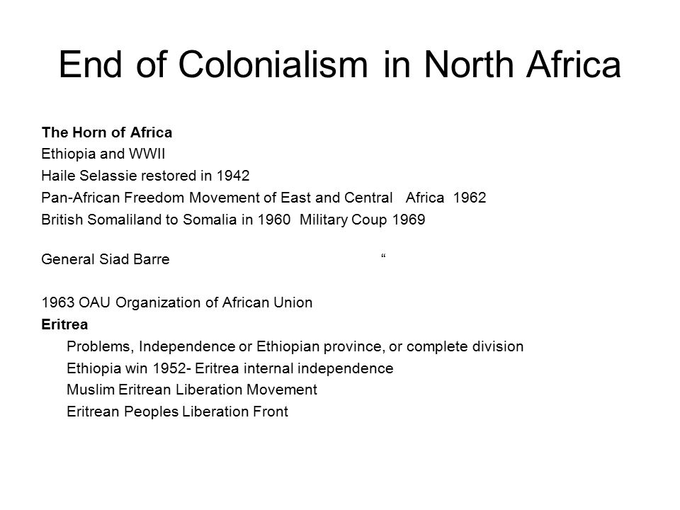 End of Colonialism in North Africa The Horn of Africa Ethiopia and WWII Haile Selassie restored in 1942 Pan-African Freedom Movement of East and Central Africa 1962 British Somaliland to Somalia in 1960 Military Coup 1969 General Siad Barre 1963 OAU Organization of African Union Eritrea Problems, Independence or Ethiopian province, or complete division Ethiopia win 1952- Eritrea internal independence Muslim Eritrean Liberation Movement Eritrean Peoples Liberation Front