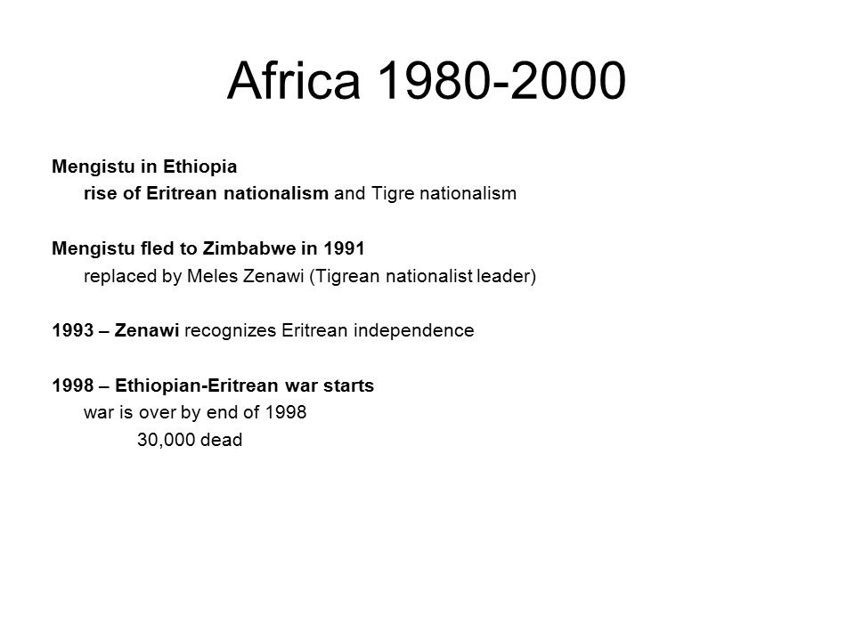 Africa 1980-2000 Mengistu in Ethiopia rise of Eritrean nationalism and Tigre nationalism Mengistu fled to Zimbabwe in 1991 replaced by Meles Zenawi (Tigrean nationalist leader) 1993 – Zenawi recognizes Eritrean independence 1998 – Ethiopian-Eritrean war starts war is over by end of 1998 30,000 dead