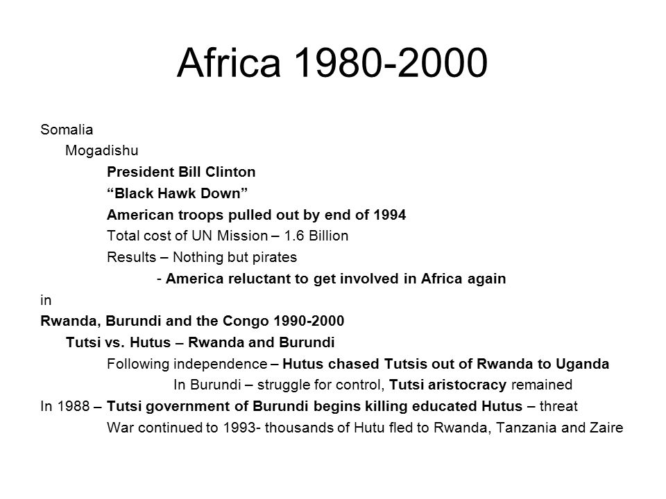Africa 1980-2000 Somalia Mogadishu President Bill Clinton Black Hawk Down American troops pulled out by end of 1994 Total cost of UN Mission – 1.6 Billion Results – Nothing but pirates - America reluctant to get involved in Africa again in Rwanda, Burundi and the Congo 1990-2000 Tutsi vs.