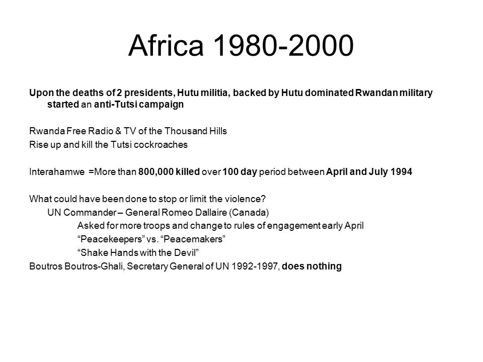 Africa 1980-2000 Upon the deaths of 2 presidents, Hutu militia, backed by Hutu dominated Rwandan military started an anti-Tutsi campaign Rwanda Free Radio & TV of the Thousand Hills Rise up and kill the Tutsi cockroaches Interahamwe =More than 800,000 killed over 100 day period between April and July 1994 What could have been done to stop or limit the violence.