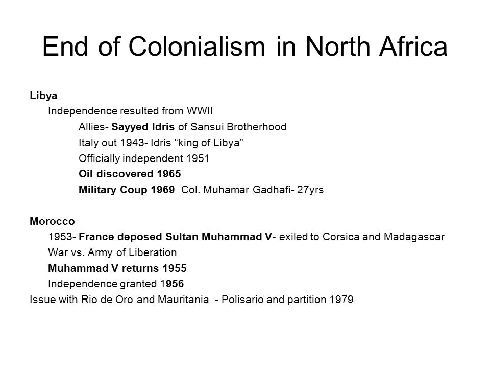 End of Colonialism in North Africa Libya Independence resulted from WWII Allies- Sayyed Idris of Sansui Brotherhood Italy out 1943- Idris king of Libya Officially independent 1951 Oil discovered 1965 Military Coup 1969 Col.