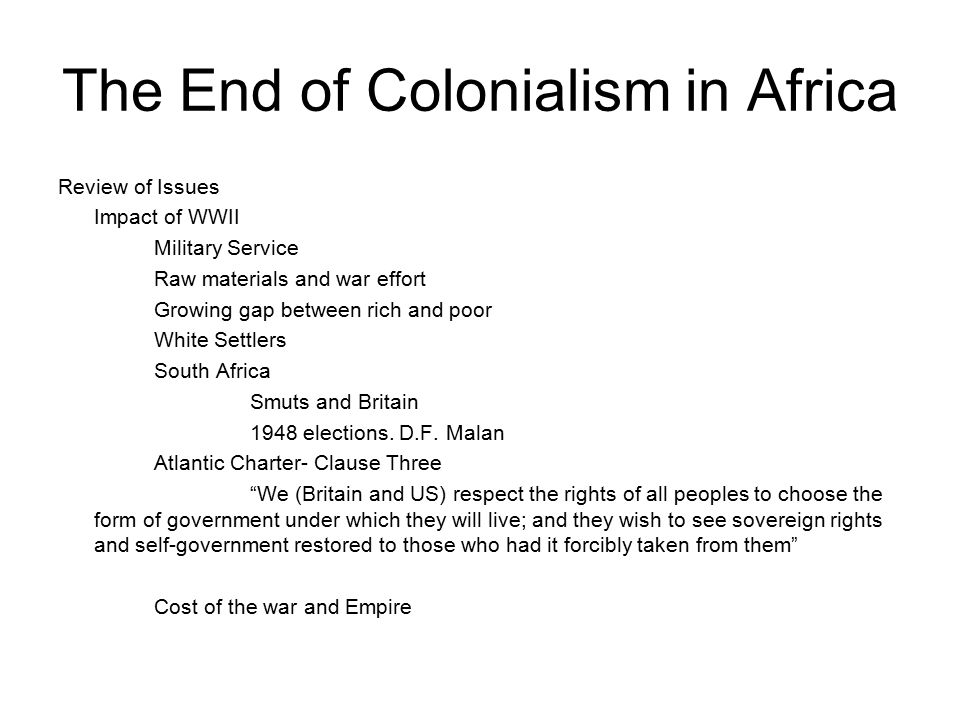 The End of Colonialism in Africa Review of Issues Impact of WWII Military Service Raw materials and war effort Growing gap between rich and poor White Settlers South Africa Smuts and Britain 1948 elections.