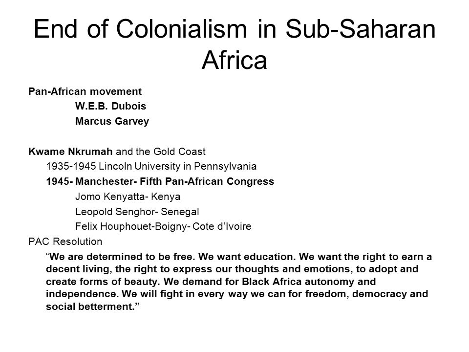 End of Colonialism in Sub-Saharan Africa Pan-African movement W.E.B. Dubois Marcus Garvey Kwame Nkrumah and the Gold Coast 1935-1945 Lincoln Universit