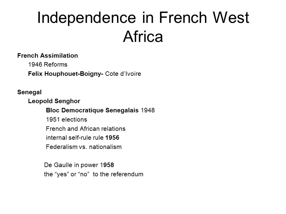 Independence in French West Africa French Assimilation 1946 Reforms Felix Houphouet-Boigny- Cote d'Ivoire Senegal Leopold Senghor Bloc Democratique Senegalais 1948 1951 elections French and African relations internal self-rule rule 1956 Federalism vs.