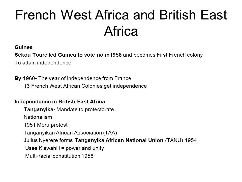 French West Africa and British East Africa Guinea Sekou Toure led Guinea to vote no in1958 and becomes First French colony To attain independence By 1960- The year of independence from France 13 French West African Colonies get independence Independence in British East Africa Tanganyika- Mandate to protectorate Nationalism 1951 Meru protest Tanganyikan African Association (TAA) Julius Nyerere forms Tanganyika African National Union (TANU) 1954 Uses Kiswahili = power and unity Multi-racial constitution 1956