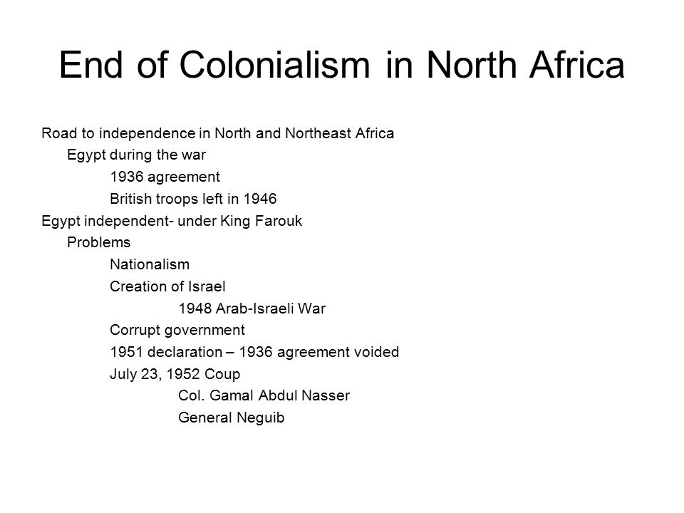 End of Colonialism in North Africa Road to independence in North and Northeast Africa Egypt during the war 1936 agreement British troops left in 1946 Egypt independent- under King Farouk Problems Nationalism Creation of Israel 1948 Arab-Israeli War Corrupt government 1951 declaration – 1936 agreement voided July 23, 1952 Coup Col.