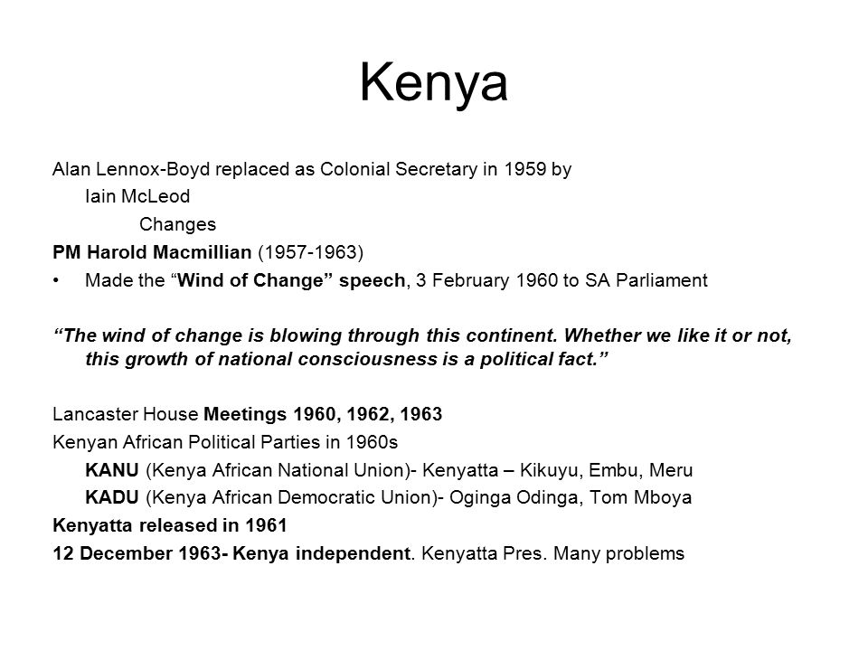 Kenya Alan Lennox-Boyd replaced as Colonial Secretary in 1959 by Iain McLeod Changes PM Harold Macmillian (1957-1963) Made the Wind of Change speech, 3 February 1960 to SA Parliament The wind of change is blowing through this continent.