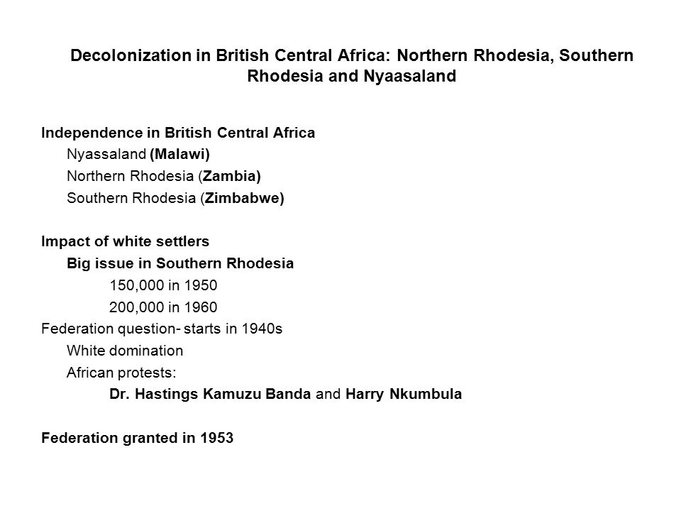 Decolonization in British Central Africa: Northern Rhodesia, Southern Rhodesia and Nyaasaland Independence in British Central Africa Nyassaland (Malawi) Northern Rhodesia (Zambia) Southern Rhodesia (Zimbabwe) Impact of white settlers Big issue in Southern Rhodesia 150,000 in 1950 200,000 in 1960 Federation question- starts in 1940s White domination African protests: Dr.