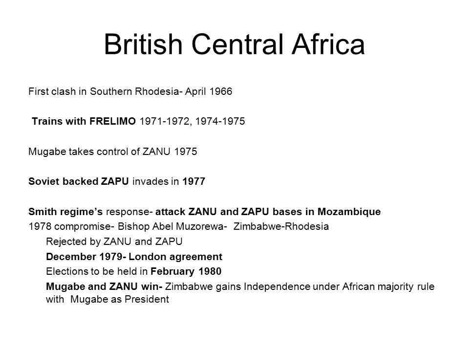 British Central Africa First clash in Southern Rhodesia- April 1966 Trains with FRELIMO 1971-1972, 1974-1975 Mugabe takes control of ZANU 1975 Soviet backed ZAPU invades in 1977 Smith regime's response- attack ZANU and ZAPU bases in Mozambique 1978 compromise- Bishop Abel Muzorewa- Zimbabwe-Rhodesia Rejected by ZANU and ZAPU December 1979- London agreement Elections to be held in February 1980 Mugabe and ZANU win- Zimbabwe gains Independence under African majority rule with Mugabe as President