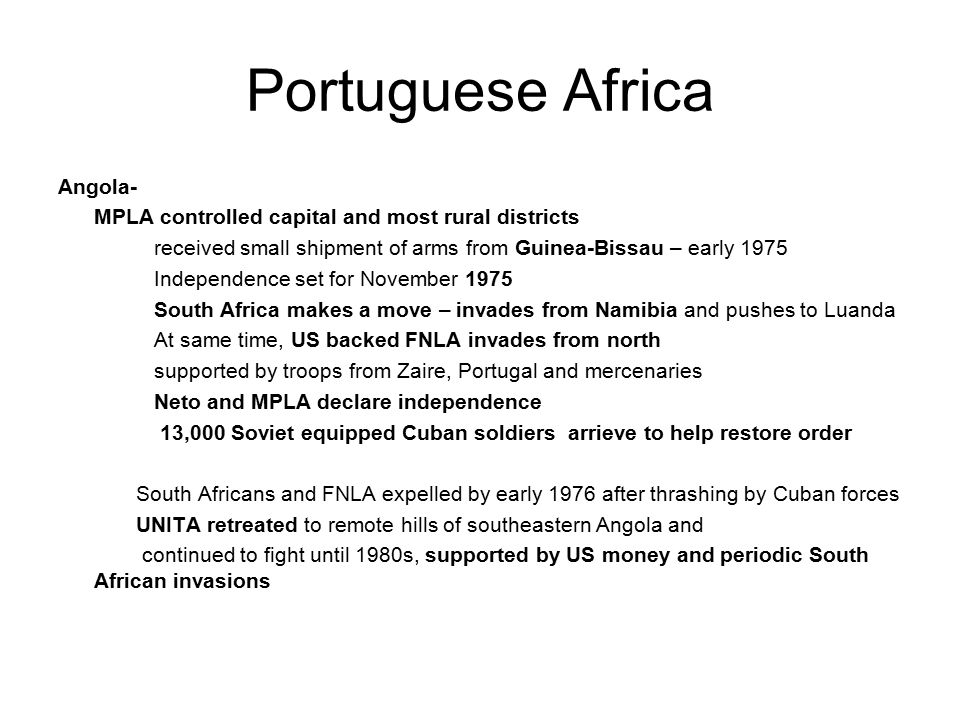 Portuguese Africa Angola- MPLA controlled capital and most rural districts received small shipment of arms from Guinea-Bissau – early 1975 Independence set for November 1975 South Africa makes a move – invades from Namibia and pushes to Luanda At same time, US backed FNLA invades from north supported by troops from Zaire, Portugal and mercenaries Neto and MPLA declare independence 13,000 Soviet equipped Cuban soldiers arrieve to help restore order South Africans and FNLA expelled by early 1976 after thrashing by Cuban forces UNITA retreated to remote hills of southeastern Angola and continued to fight until 1980s, supported by US money and periodic South African invasions