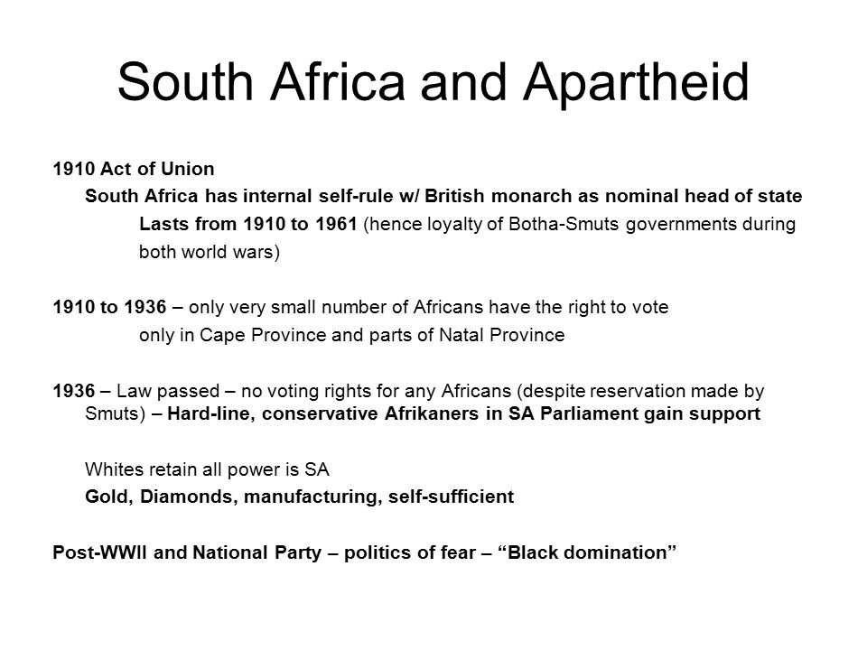 South Africa and Apartheid 1910 Act of Union South Africa has internal self-rule w/ British monarch as nominal head of state Lasts from 1910 to 1961 (hence loyalty of Botha-Smuts governments during both world wars) 1910 to 1936 – only very small number of Africans have the right to vote only in Cape Province and parts of Natal Province 1936 – Law passed – no voting rights for any Africans (despite reservation made by Smuts) – Hard-line, conservative Afrikaners in SA Parliament gain support Whites retain all power is SA Gold, Diamonds, manufacturing, self-sufficient Post-WWII and National Party – politics of fear – Black domination