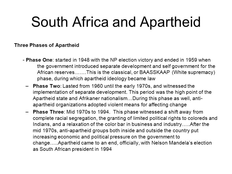 South Africa and Apartheid Three Phases of Apartheid - Phase One: started in 1948 with the NP election victory and ended in 1959 when the government introduced separate development and self government for the African reserves…….This is the classical, or BAASSKAAP (White supremacy) phase, during which apartheid ideology became law –Phase Two: Lasted from 1960 until the early 1970s, and witnessed the implementation of separate development.