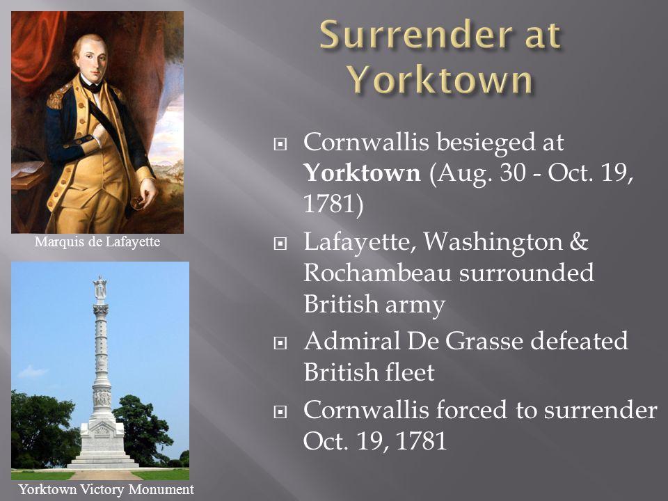  Cornwallis besieged at Yorktown (Aug. 30 - Oct. 19, 1781)  Lafayette, Washington & Rochambeau surrounded British army  Admiral De Grasse defeated