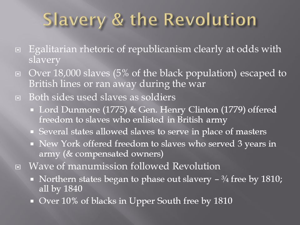  Egalitarian rhetoric of republicanism clearly at odds with slavery  Over 18,000 slaves (5% of the black population) escaped to British lines or ran away during the war  Both sides used slaves as soldiers  Lord Dunmore (1775) & Gen.