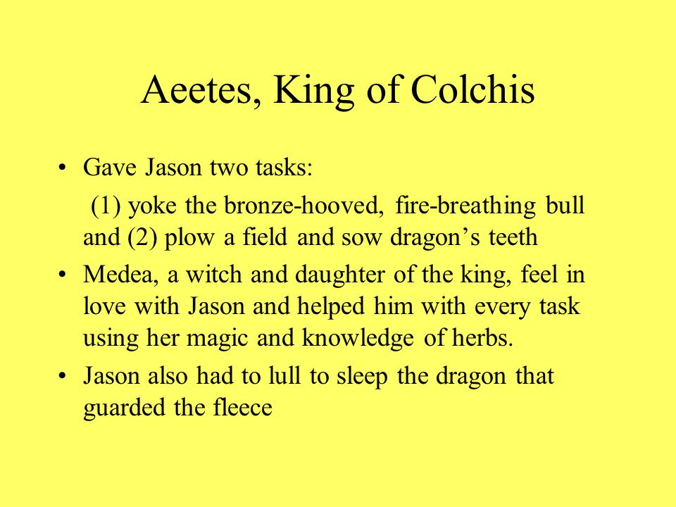 Aeetes, King of Colchis Gave Jason two tasks: (1) yoke the bronze-hooved, fire-breathing bull and (2) plow a field and sow dragon's teeth Medea, a witch and daughter of the king, feel in love with Jason and helped him with every task using her magic and knowledge of herbs.
