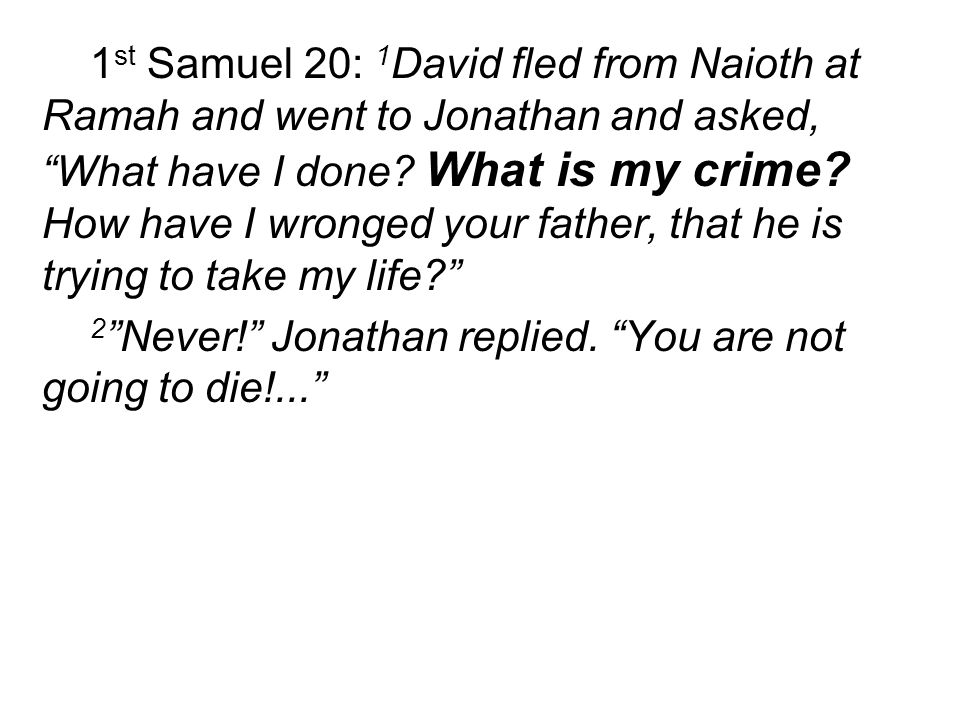 "1 st Samuel 20: 1 David fled from Naioth at Ramah and went to Jonathan and asked, ""What have I done? What is my crime? How have I wronged your father,"